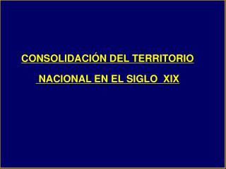 CONSOLIDACIÓN DEL TERRITORIO  NACIONAL EN EL SIGLO  XIX