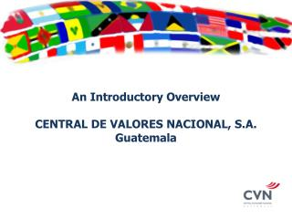 An Introductory Overview CENTRAL DE VALORES NACIONAL, S.A. Guatemala
