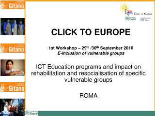 CLICK TO EUROPE 1st Workshop – 29 th  /30 th  September 2010 E-Inclusion of vulnerable groups