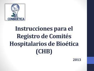 Instrucciones para el Registro de Comités Hospitalarios de Bioética (CHB) 2013
