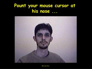 Pount your mouse cursor at his nose ...
