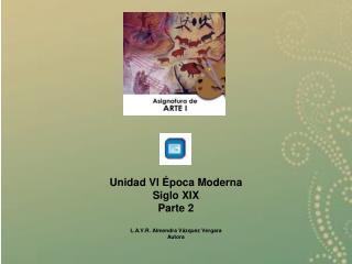 Unidad VI Época Moderna  Siglo XIX Parte 2 L.A.V.R. Almendra Vázquez Vergara Autora