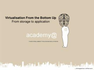 Virtualisation From the Bottom Up From storage to application