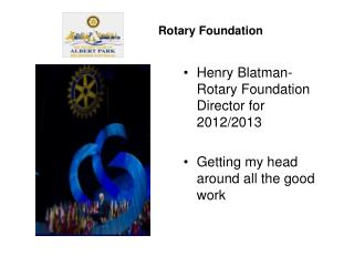 Henry Blatman- Rotary Foundation Director for 2012/2013 Getting my head around all the good work