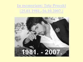 In memoriam: Toše Proeski  (25.01.1981.-16.10.2007.)