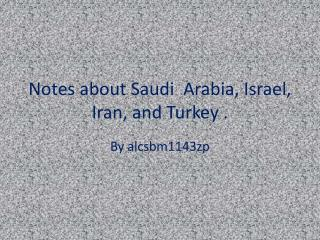 Notes about Saudi  Arabia, Israel, Iran, and Turkey .