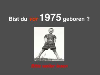 Bist du  vor 1975  geboren ?