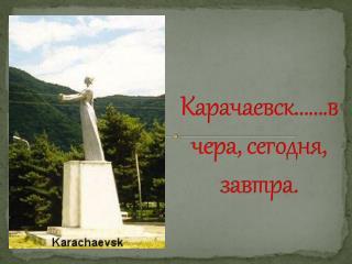 Карачаевск …….вчера, сегодня, завтра.