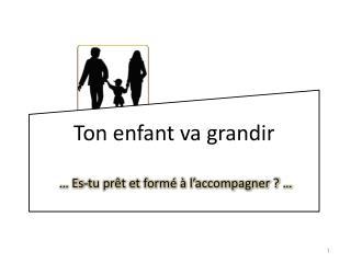 Ton enfant va grandir  … Es-tu prêt et formé à l'accompagner ? …