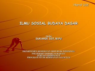Hand Uot    ILMU SOSIAL BUDAYA DASAR   OLEH SUKARDI, SST, M.Pd     DEPARTEMEN KESEHATAN REPUBLIK INDONESIA POLTEKKES DEP