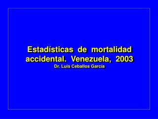 Estadísticas  de  mortalidad accidental.  Venezuela,  2003 Dr. Luis Ceballos García