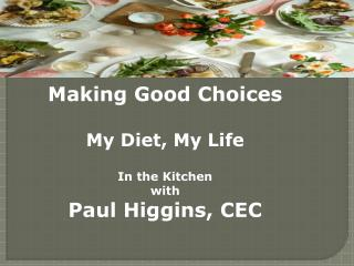 Making Good  C hoices My Diet, My Life In the Kitchen w ith Paul Higgins, CEC