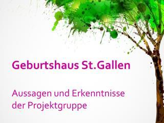 Geburtshaus St.Gallen Aussagen und Erkenntnisse der Projektgruppe