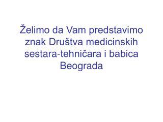 Želimo da Vam predstavimo znak Društva medicinskih  sestara-tehničara i babica Beograda