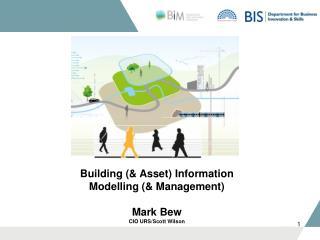 Building (& Asset) Information Modelling (& Management) Mark Bew CIO URS/Scott Wilson
