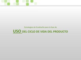Estrategias de Ecodiseño para la fase de USO  DEL CICLO DE VIDA DEL PRODUCTO