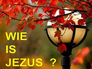 WIE IS JEZUS  ?
