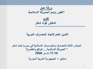 """ورقة عمل """" تطور ونمو الصيرفة الاسلامية تقديم  الدكتور فؤاد شاكر"""