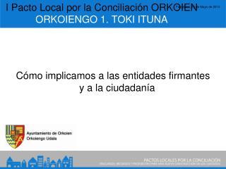 I Pacto Local por la Conciliación ORKOIEN ORKOIENGO 1. TOKI ITUNA