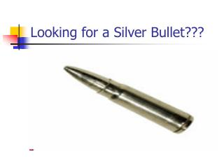 Looking for a Silver Bullet???