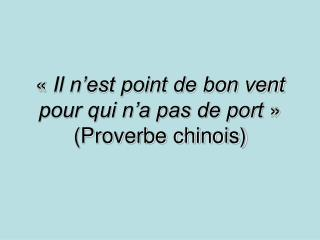 «  Il n'est point de bon vent pour qui n'a pas de port  » (Proverbe chinois)