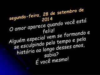 segunda-feira, 28 de setembro de 2014 O amor aparece quando você está feliz!