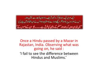 Once a Hindu passed by a  Mazar  in  Rajastan , India. Observing what was going on, he said :
