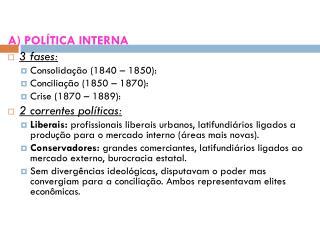 A) POLÍTICA INTERNA 3 fases: Consolidação (1840 – 1850): Conciliação (1850 – 1870):