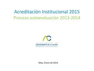 Acreditación Institucional 2015 Proceso autoevaluación 2013-2014