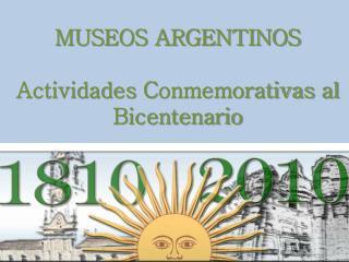 MUSEOS ARGENTINOS Actividades C onmemorativas  al  Bicentenario