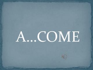 A…COME