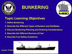 Topic Learning Objectives 1. Define Bunkering 2. Describe the Different Types of Bunkers and Distillates 3. Discuss Bunk