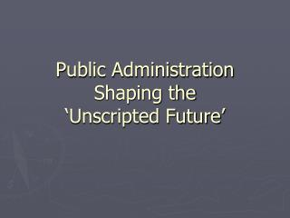 Public Administration Shaping the   Unscripted Future