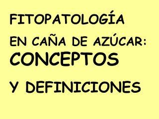 FITOPATOLOG A  EN CA A DE AZ CAR: CONCEPTOS  Y DEFINICIONES