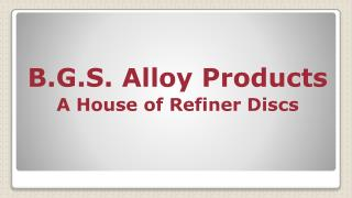 B.G.S. Alloy Products A House of Refiner Discs