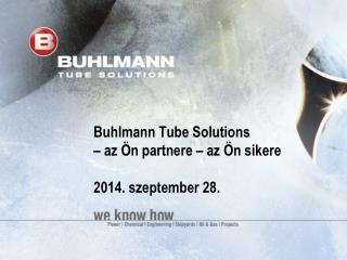 Buhlmann Tube Solutions  –  az Ön partnere – az Ön sikere 2014. szeptember 28.