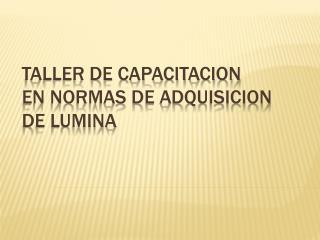 TALLER DE CAPACITACION  EN NORMAS DE ADQUISICION DE LUMINA
