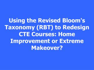 Using the Revised Blooms Taxonomy RBT to Redesign CTE Courses: Home Improvement or Extreme Makeover