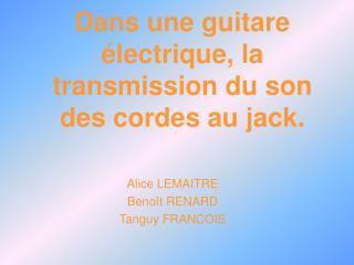 Dans une guitare électrique, la transmission du son des cordes au jack.