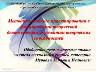 Обобщение педагогического опыта учителя технологии высшей категории  Мурадян Татьяны Ивановны