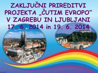 """ZAKLJUČNI PRIREDITVI PROJEKTA """"ČUTIM EVROPO"""" V ZAGREBU IN LJUBLJANI 17. 6. 2014 in 19. 6. 2014"""