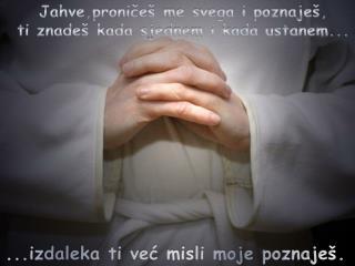 Jahve,proničeš me svega i poznaješ, ti znadeš kada sjednem i kada ustanem...
