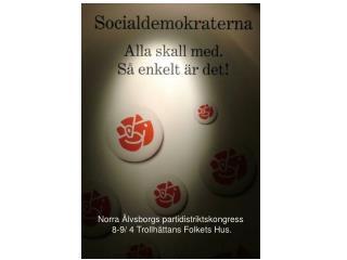 Norra Älvsborgs partidistriktskongress  8-9/ 4 Trollhättans Folkets Hus.