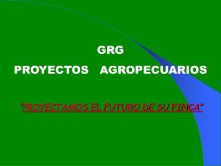 GRG  PROYECTOS   AGROPECUARIOS   PROYECTAMOS EL FUTURO DE SU FINCA