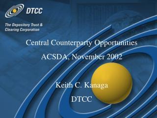 Central Counterparty Opportunities ACSDA, November 2002 Keith C. Kanaga DTCC