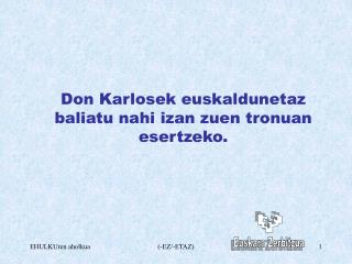 Don Karlosek euskaldunetaz baliatu nahi izan zuen tronuan esertzeko.