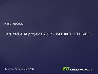 Ivana Tepčević Rezultati ADA projekta 2012 – ISO 9001 i ISO 14001