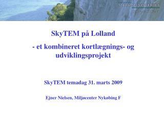 SkyTEM på Lolland - et kombineret kortlægnings- og udviklingsprojekt SkyTEM temadag 31. marts 2009