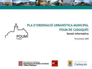 PLA D'ORDENACIÓ URBANÍSTICA MUNICIPAL  POUM DE CADAQUÉS Sessió informativa 18 setembre 2009