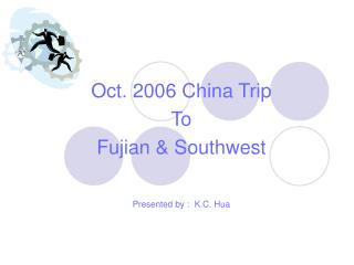 Oct. 2006 China Trip  To Fujian & Southwest Presented by :  K.C. Hua